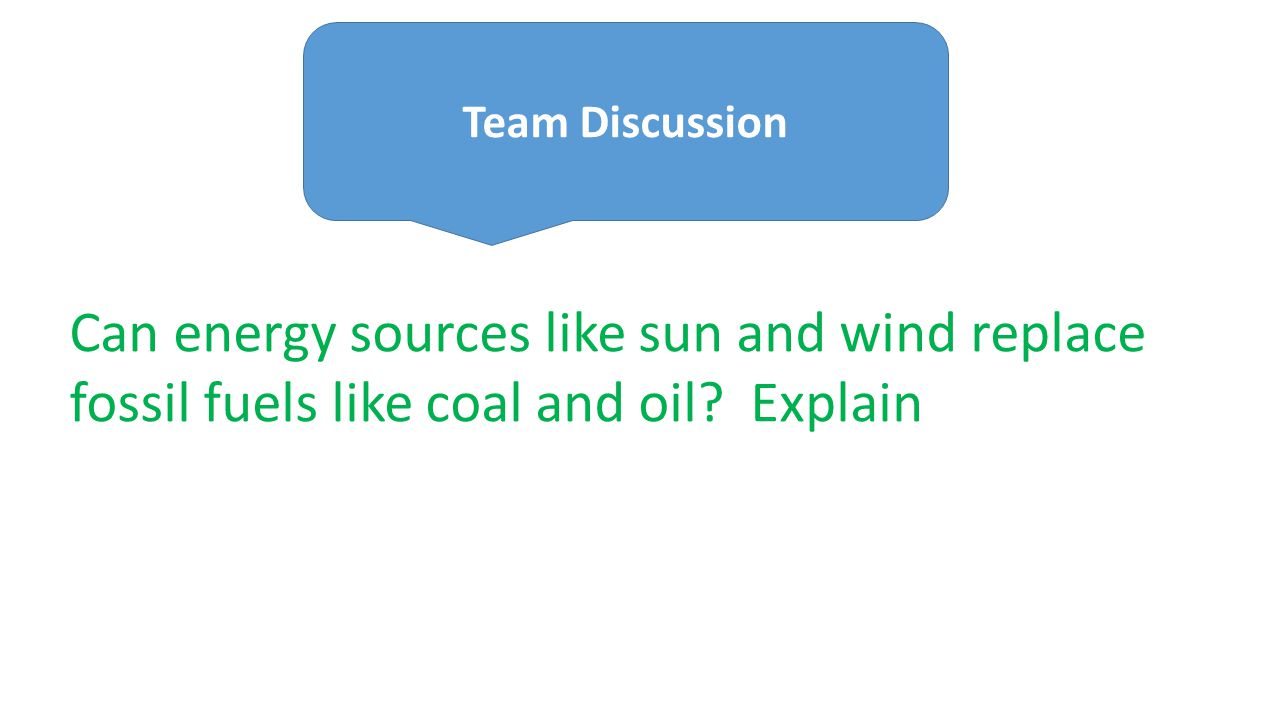 Can energy sources like sun and wind replace fossil fuels like coal and oil? Explain Team Discussion