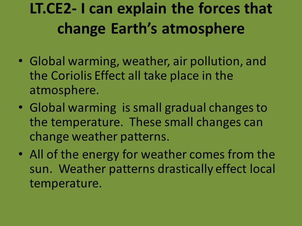 LT.CE2- I can explain the forces that change Earth's atmosphere Global warming, weather, air pollution, and the Coriolis Effect all take place in the atmosphere.