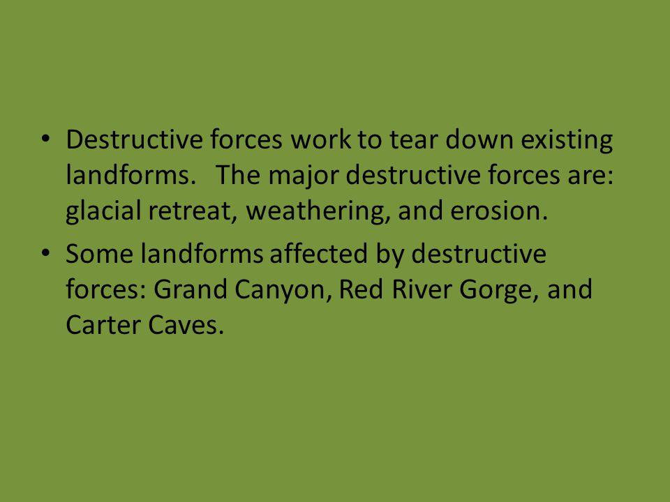 Destructive forces work to tear down existing landforms. The major destructive forces are: glacial retreat, weathering, and erosion. Some landforms af