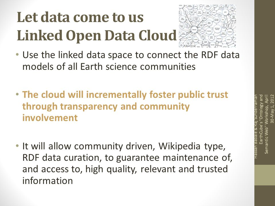 Let data come to us Linked Open Data Cloud Use the linked data space to connect the RDF data models of all Earth science communities The cloud will incrementally foster public trust through transparency and community involvement It will allow community driven, Wikipedia type, RDF data curation, to guarantee maintenance of, and access to, high quality, relevant and trusted information Hassan Babaie & Raj Sunderraman EarthCube s Ontology and Semantic Web Workshop, April 30-May 1, 2012