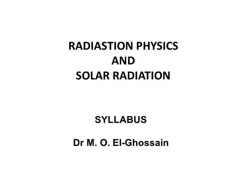 RADIASTION PHYSICS AND SOLAR RADIATION SYLLABUS Dr M. O. El-Ghossain