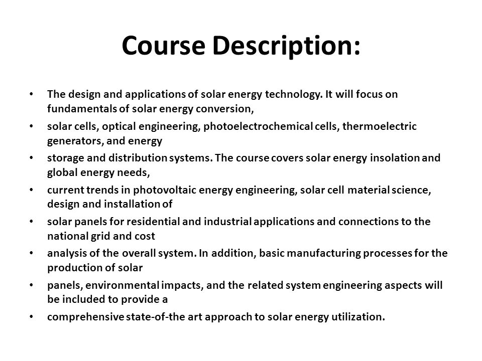 Course Description: The design and applications of solar energy technology. It will focus on fundamentals of solar energy conversion, solar cells, opt