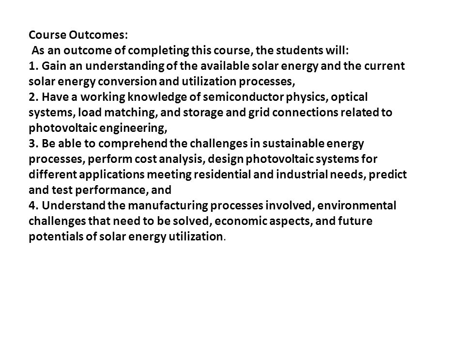 Course Outcomes: As an outcome of completing this course, the students will: 1. Gain an understanding of the available solar energy and the current so
