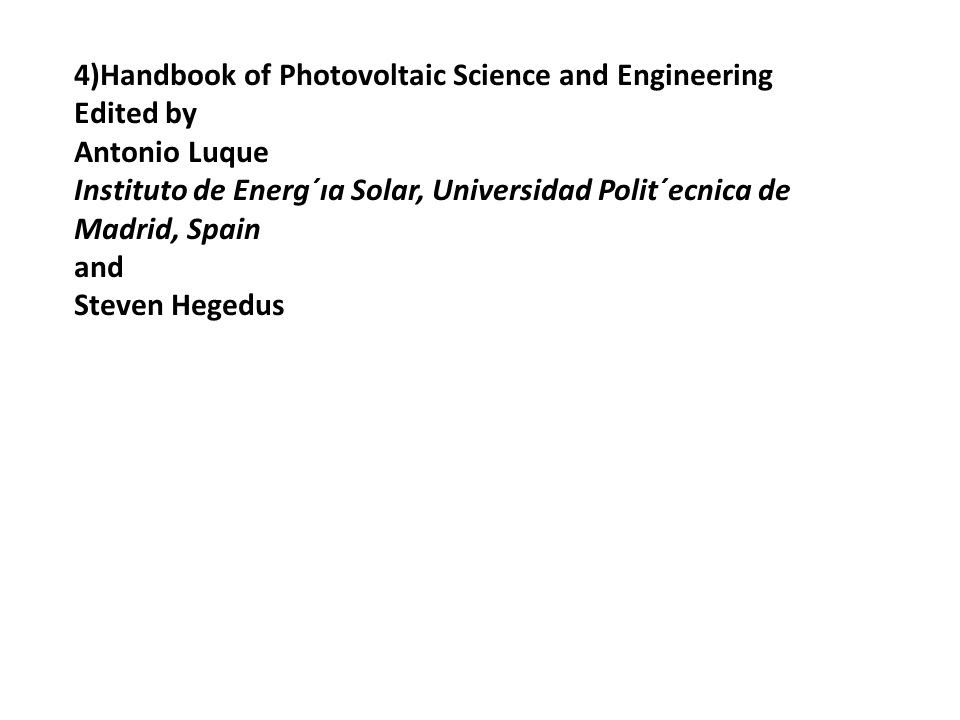 References: 1) Photovoltaic Science and Engineering Handbook, Second Edition, Antonio Luque and Steven Hegedus, John Wiley and Sons, 2012 An Excellent Resource 2) Thin film Solar Cells, Jeff Poortmans and Vladimir Arkhipov (Ed) John Wiley and Sons Ltd.