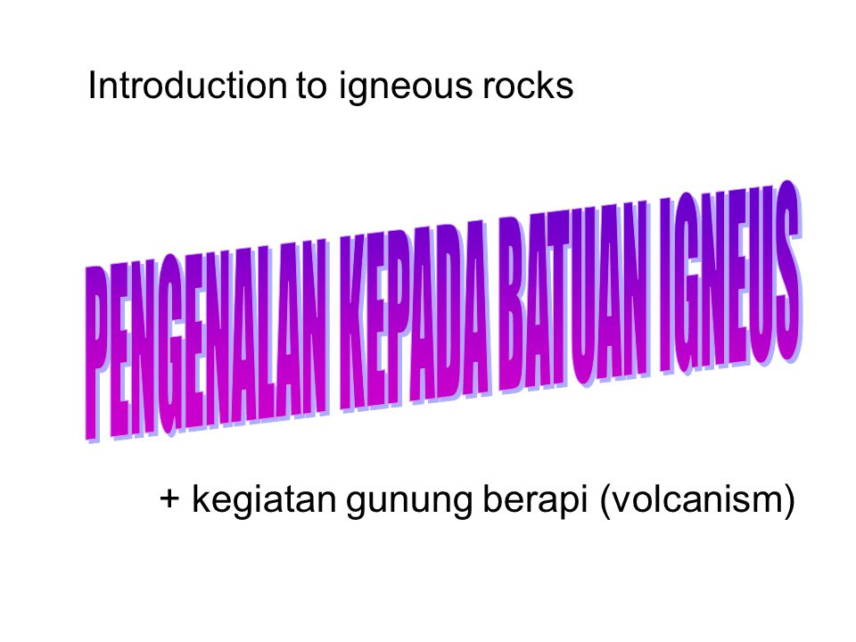 Introduction to igneous rocks + kegiatan gunung berapi (volcanism)