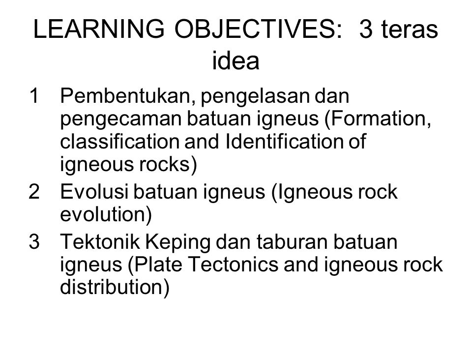 LEARNING OBJECTIVES: 3 teras idea 1Pembentukan, pengelasan dan pengecaman batuan igneus (Formation, classification and Identification of igneous rocks