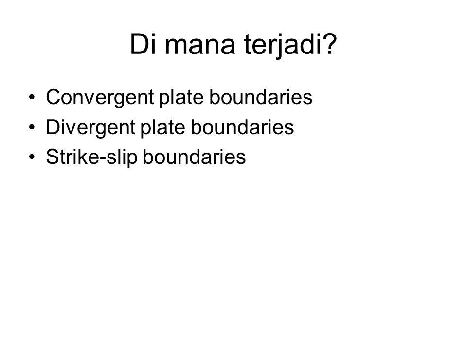 Di mana terjadi? Convergent plate boundaries Divergent plate boundaries Strike-slip boundaries