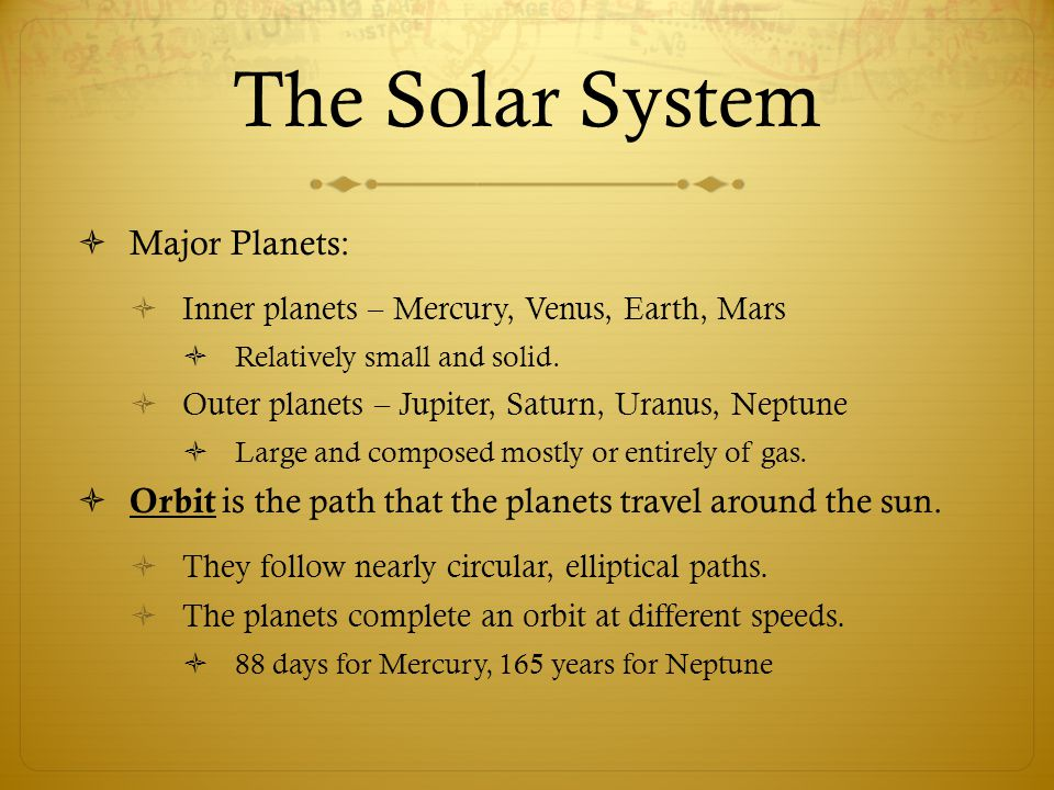  Major Planets:  Inner planets – Mercury, Venus, Earth, Mars  Relatively small and solid.  Outer planets – Jupiter, Saturn, Uranus, Neptune  Larg