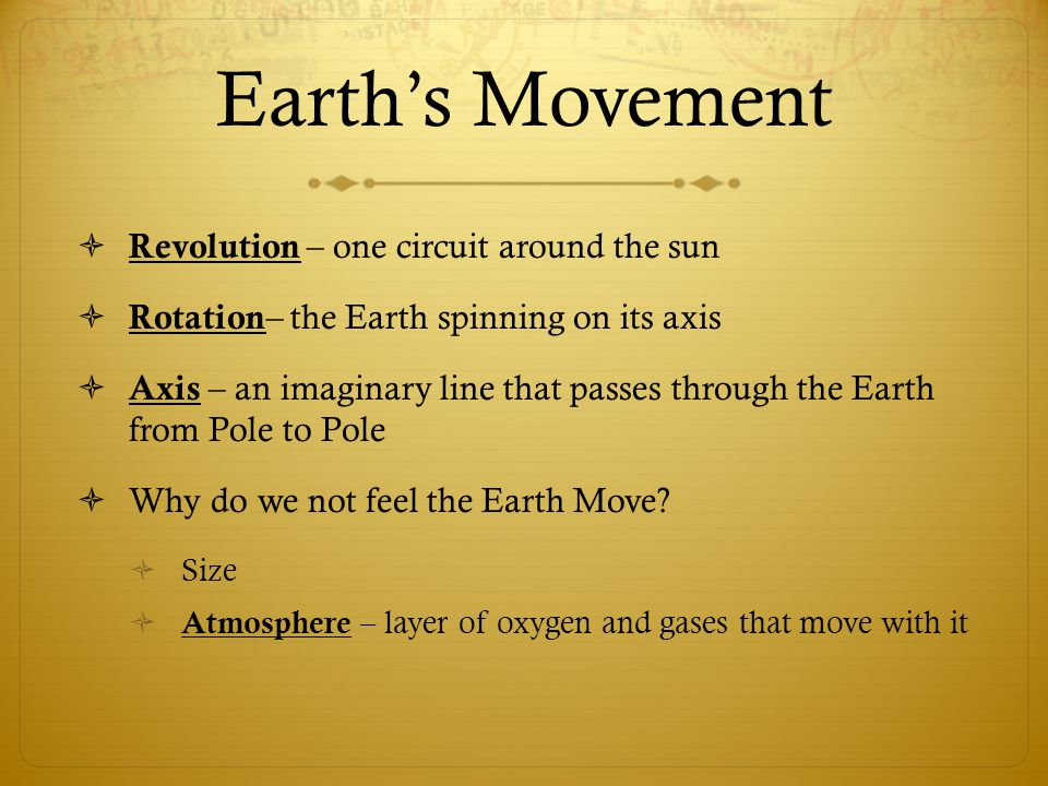 Earth's Movement  Revolution – one circuit around the sun  Rotation – the Earth spinning on its axis  Axis – an imaginary line that passes through