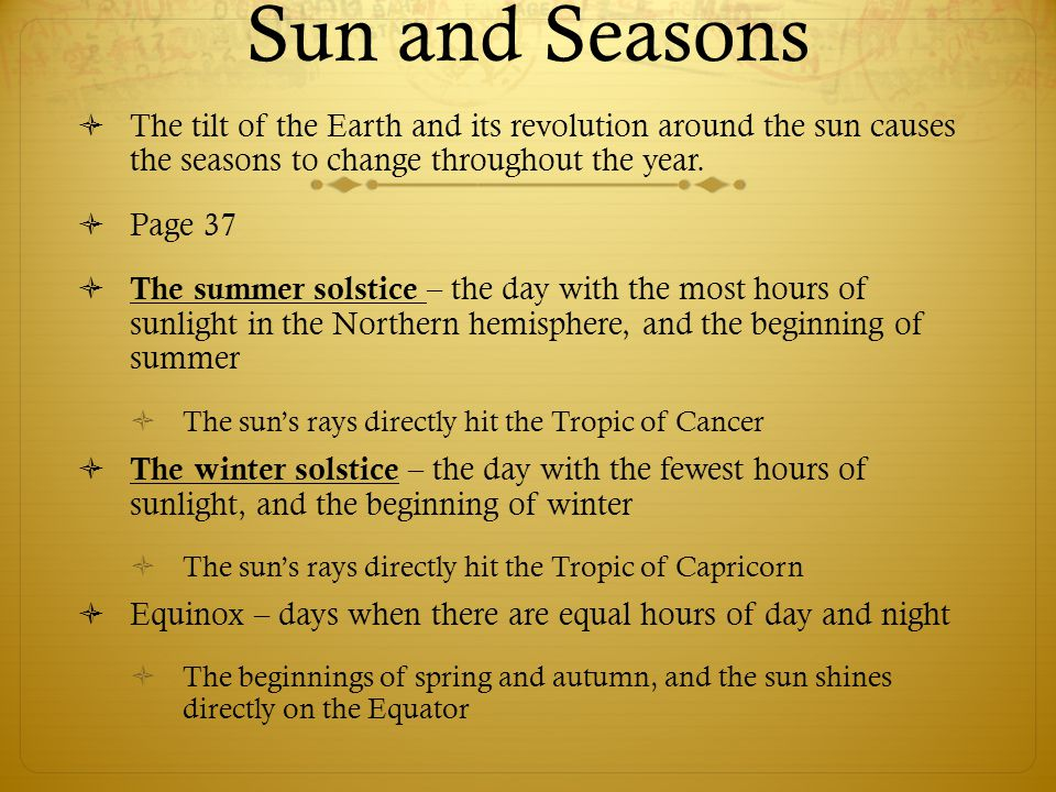 Sun and Seasons  The tilt of the Earth and its revolution around the sun causes the seasons to change throughout the year.  Page 37  The summer sol