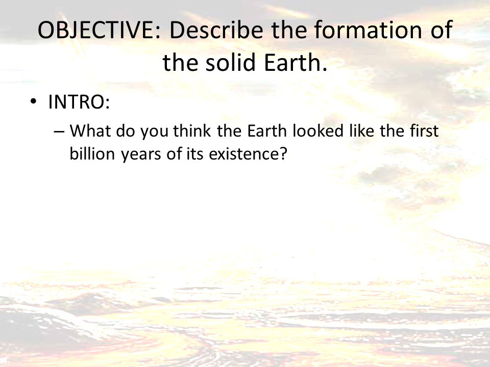 OBJECTIVE: Describe the formation of the solid Earth. INTRO: – What do you think the Earth looked like the first billion years of its existence?