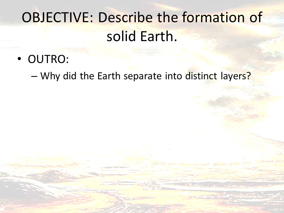 OBJECTIVE: Describe the formation of solid Earth. OUTRO: – Why did the Earth separate into distinct layers?