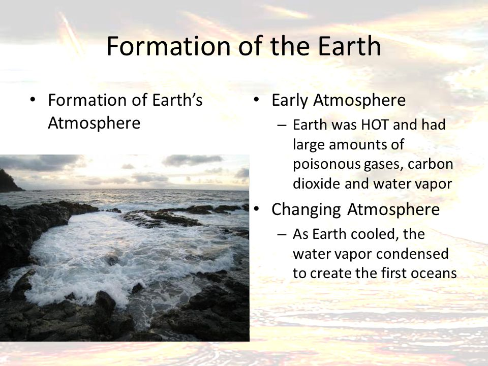 Formation of the Earth Formation of Earth's Atmosphere Early Atmosphere – Earth was HOT and had large amounts of poisonous gases, carbon dioxide and water vapor Changing Atmosphere – As Earth cooled, the water vapor condensed to create the first oceans