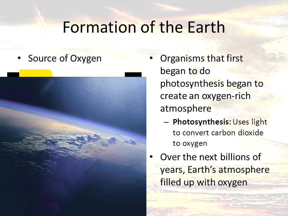 Formation of the Earth Source of Oxygen Organisms that first began to do photosynthesis began to create an oxygen-rich atmosphere – Photosynthesis: Us