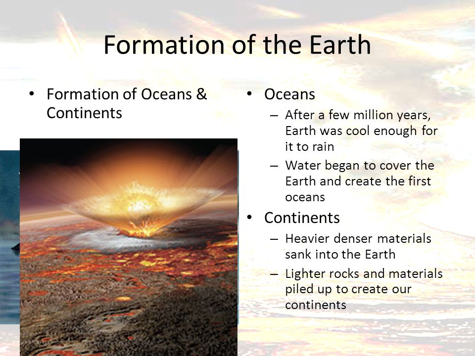 Formation of the Earth Formation of Oceans & Continents Oceans – After a few million years, Earth was cool enough for it to rain – Water began to cover the Earth and create the first oceans Continents – Heavier denser materials sank into the Earth – Lighter rocks and materials piled up to create our continents