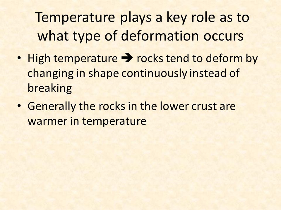 Temperature plays a key role as to what type of deformation occurs High temperature  rocks tend to deform by changing in shape continuously instead of breaking Generally the rocks in the lower crust are warmer in temperature