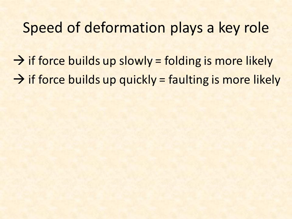 Speed of deformation plays a key role  if force builds up slowly = folding is more likely  if force builds up quickly = faulting is more likely