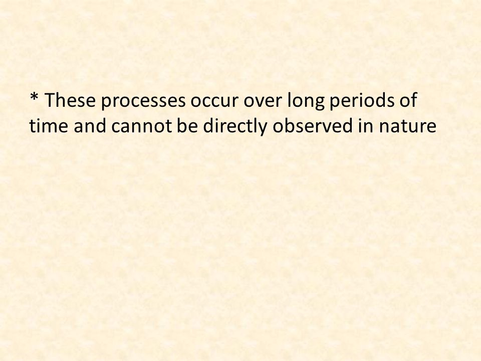 * These processes occur over long periods of time and cannot be directly observed in nature