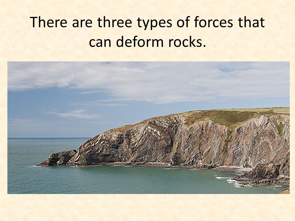 There are three types of forces that can deform rocks.