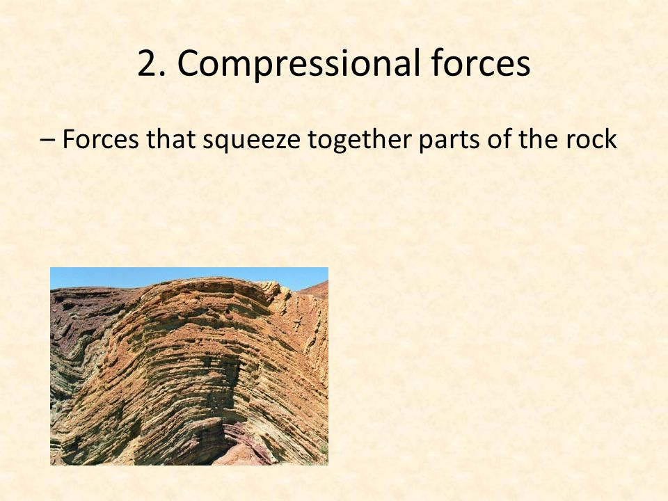 2. Compressional forces – Forces that squeeze together parts of the rock