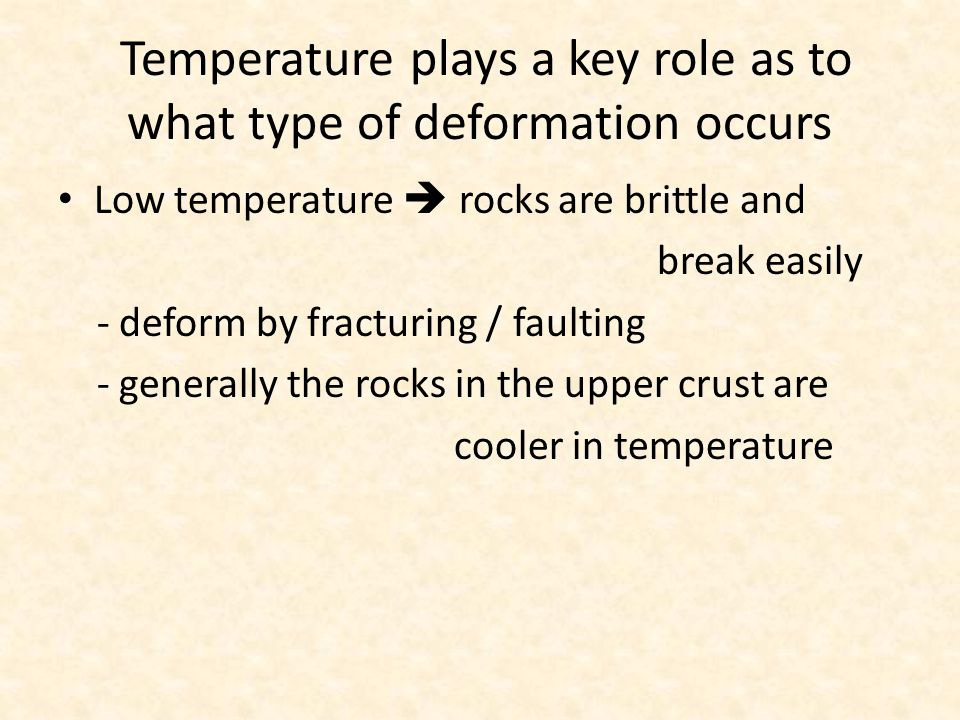 Temperature plays a key role as to what type of deformation occurs High temperature  rocks tend to deform by changing in shape continuously instead of breaking Generally the rocks in the lower crust are warmer in temperature