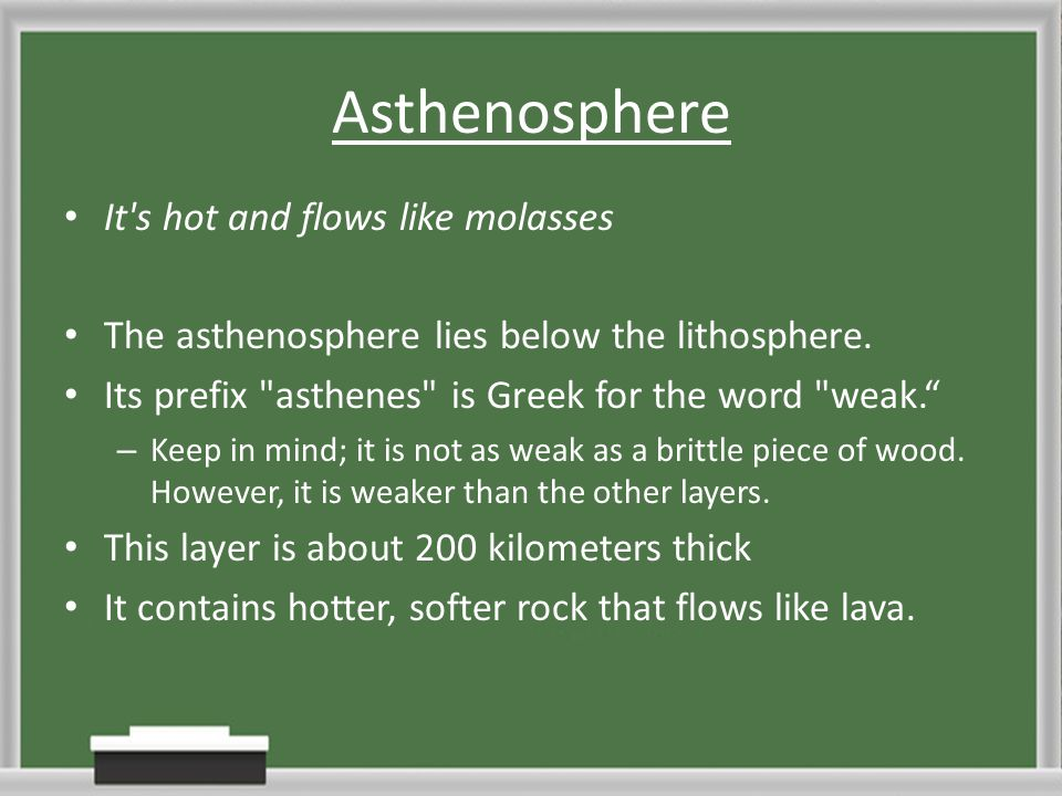 Asthenosphere It's hot and flows like molasses The asthenosphere lies below the lithosphere. Its prefix