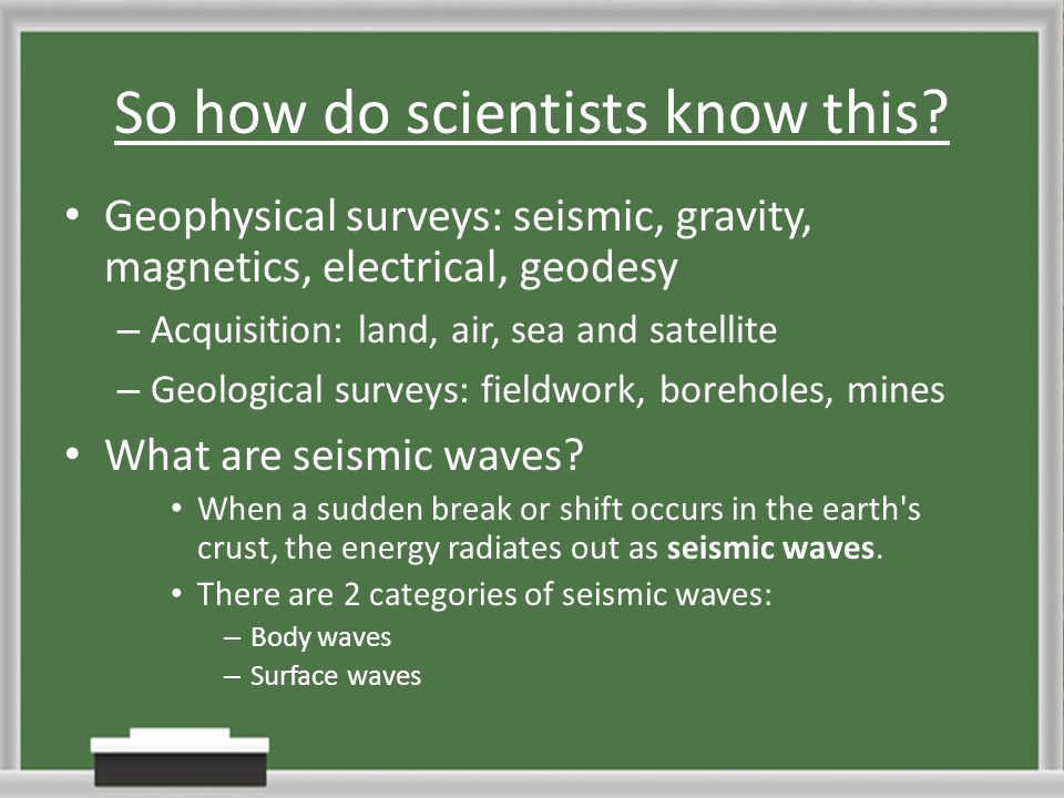 So how do scientists know this? Geophysical surveys: seismic, gravity, magnetics, electrical, geodesy – Acquisition: land, air, sea and satellite – Ge