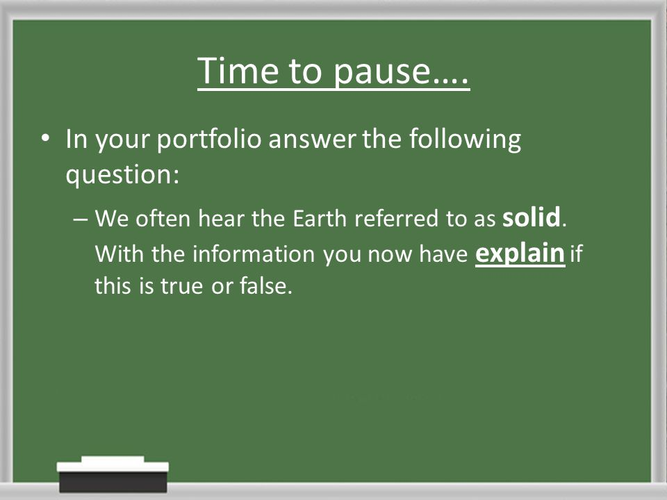 Time to pause…. In your portfolio answer the following question: – We often hear the Earth referred to as solid. With the information you now have exp