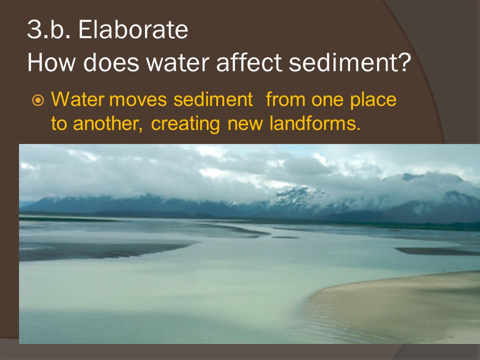 3.b. Elaborate How does water affect sediment?  Water moves sediment from one place to another, creating new landforms.