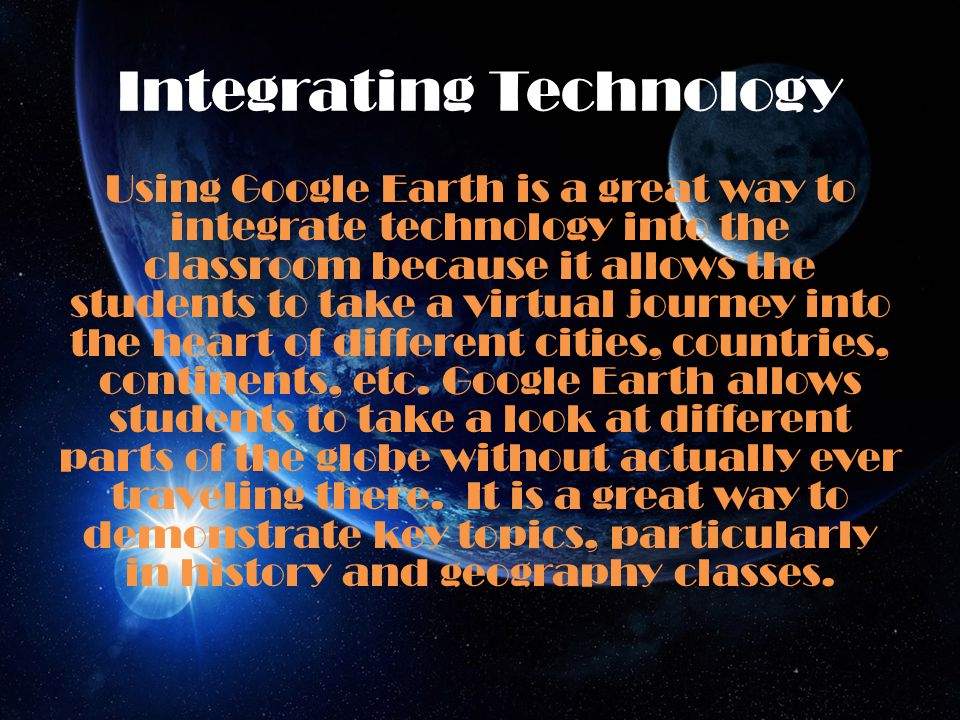 Integrating Technology Using Google Earth is a great way to integrate technology into the classroom because it allows the students to take a virtual journey into the heart of different cities, countries, continents, etc.