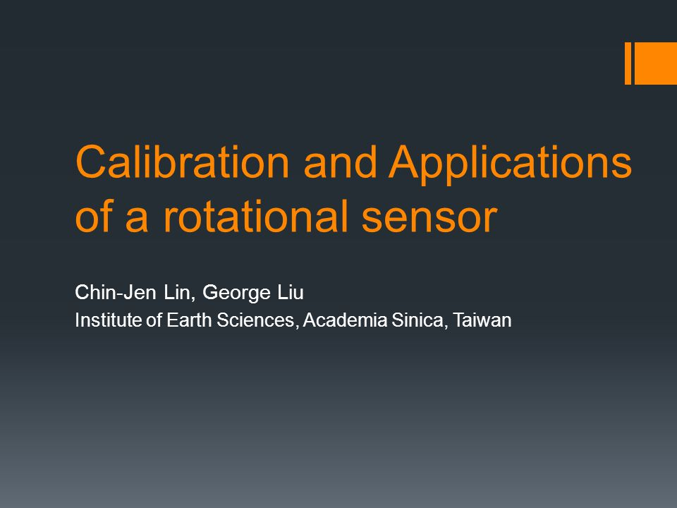 Calibration and Applications of a rotational sensor Chin-Jen Lin, George Liu Institute of Earth Sciences, Academia Sinica, Taiwan