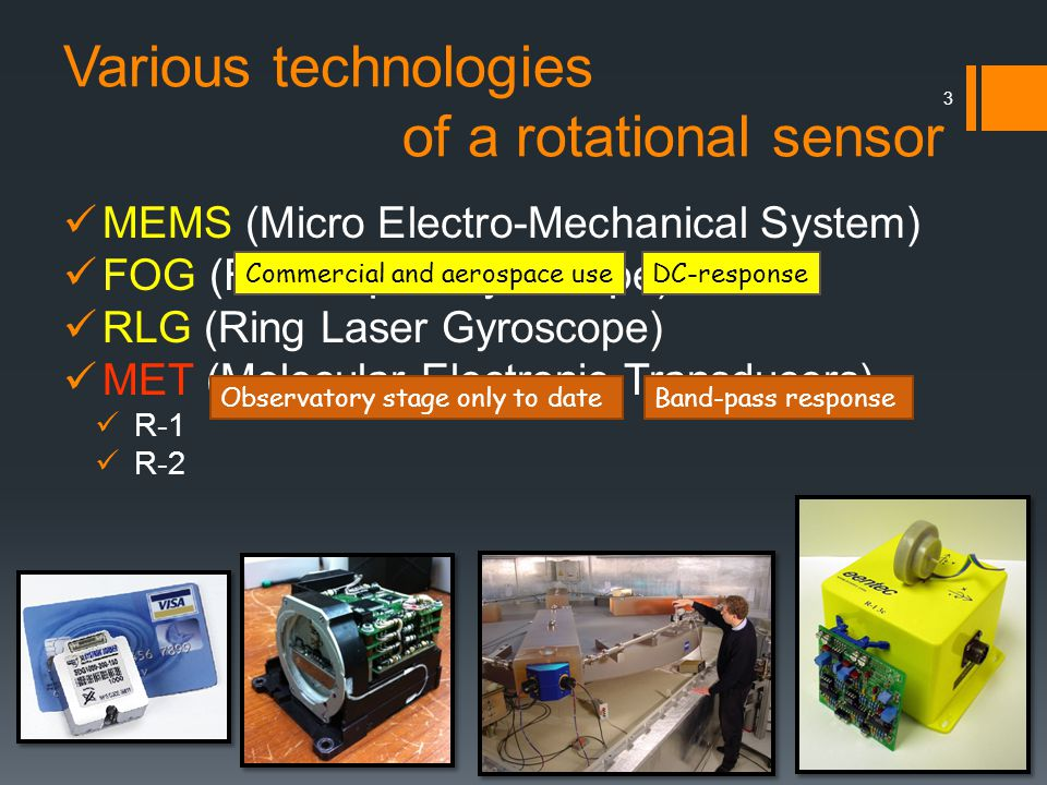 Various technologies of a rotational sensor MEMS (Micro Electro-Mechanical System) FOG (Fiber Optic Gyroscope) RLG (Ring Laser Gyroscope) MET (Molecular Electronic Transducers) R-1 R-2 Commercial and aerospace use Observatory stage only to date DC-response Band-pass response 3
