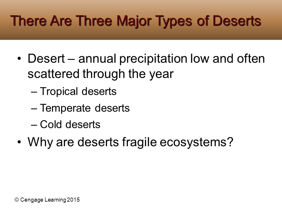 © Cengage Learning 2015 Desert – annual precipitation low and often scattered through the year –Tropical deserts –Temperate deserts –Cold deserts Why