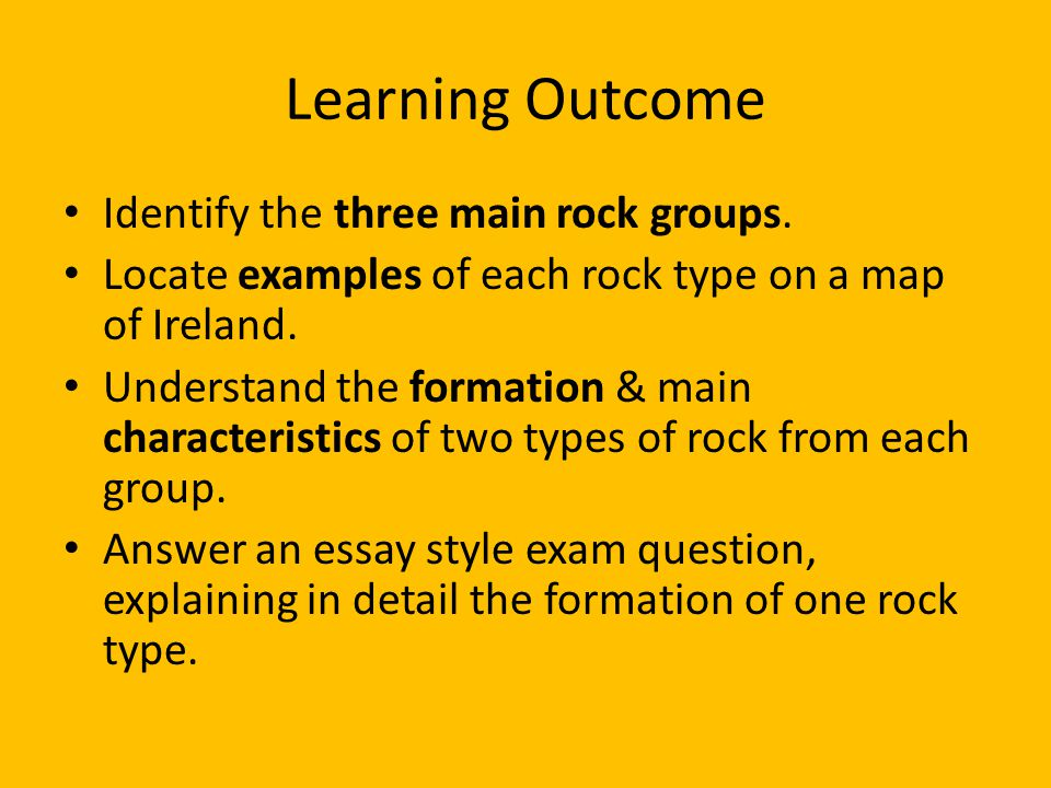 Learning Outcome Identify the three main rock groups. Locate examples of each rock type on a map of Ireland. Understand the formation & main character