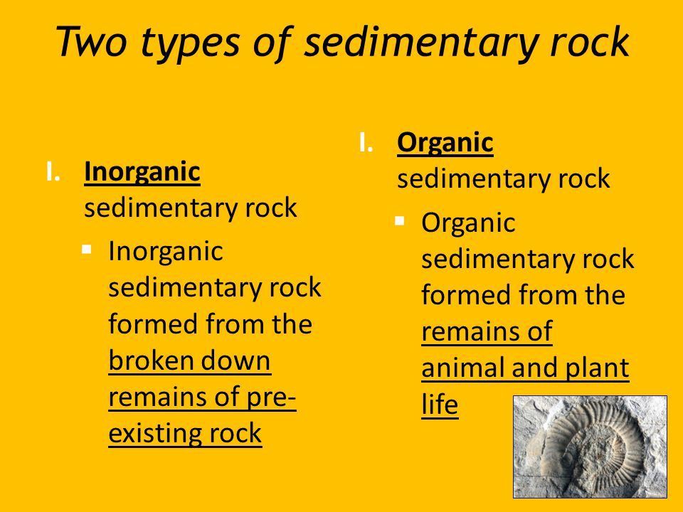 Two types of sedimentary rock I.Inorganic sedimentary rock  Inorganic sedimentary rock formed from the broken down remains of pre- existing rock I.Or