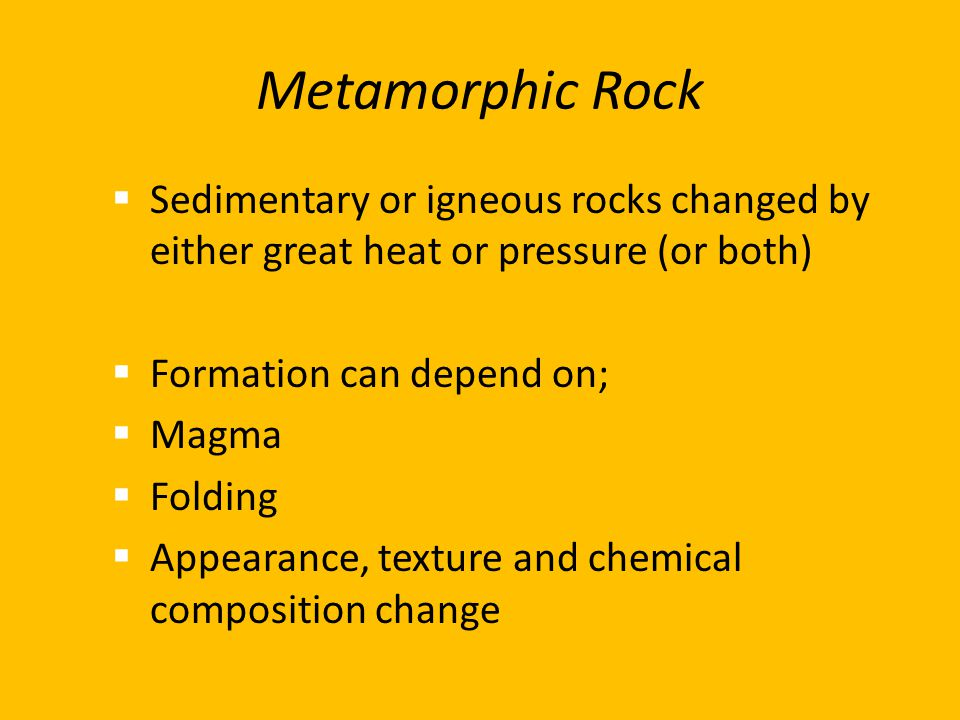 Metamorphic Rock  Sedimentary or igneous rocks changed by either great heat or pressure (or both)  Formation can depend on;  Magma  Folding  Appe