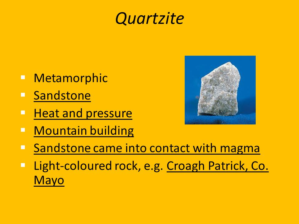 Quartzite  Metamorphic  Sandstone  Heat and pressure  Mountain building  Sandstone came into contact with magma  Light-coloured rock, e.g. Croag