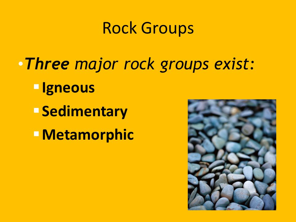 Rock Groups Three major rock groups exist:  Igneous  Sedimentary  Metamorphic