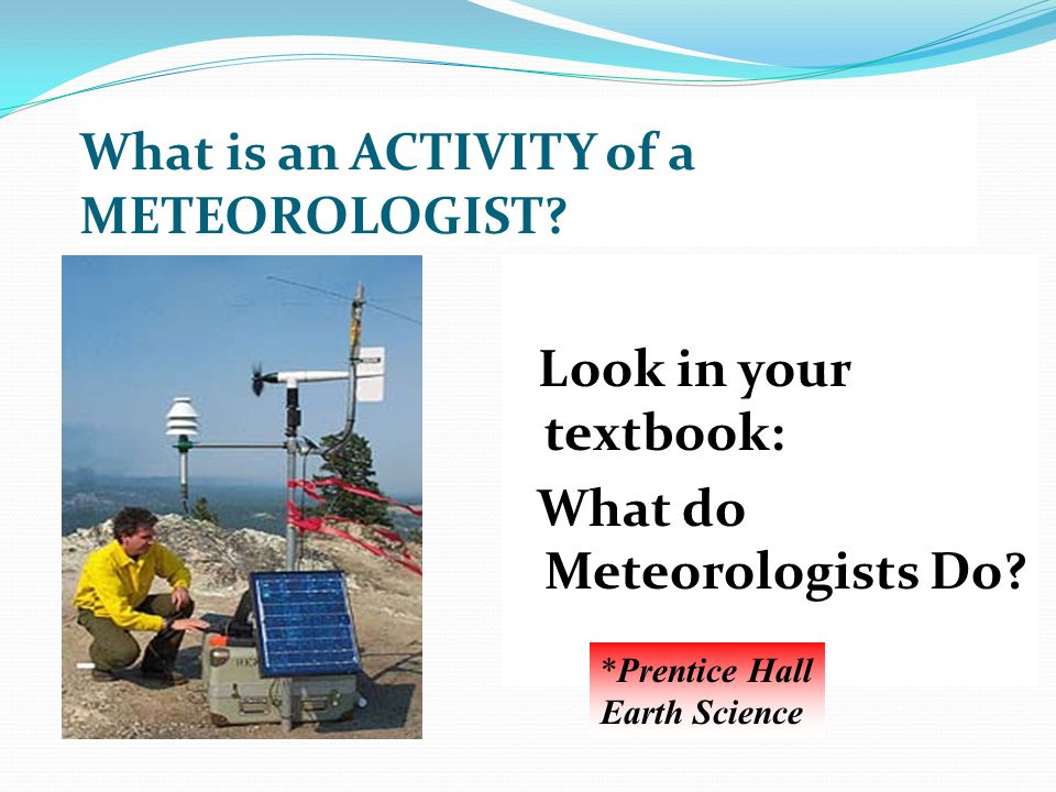 What is an ACTIVITY of a METEOROLOGIST? Look in your textbook: What do Meteorologists Do? *Prentice Hall Earth Science