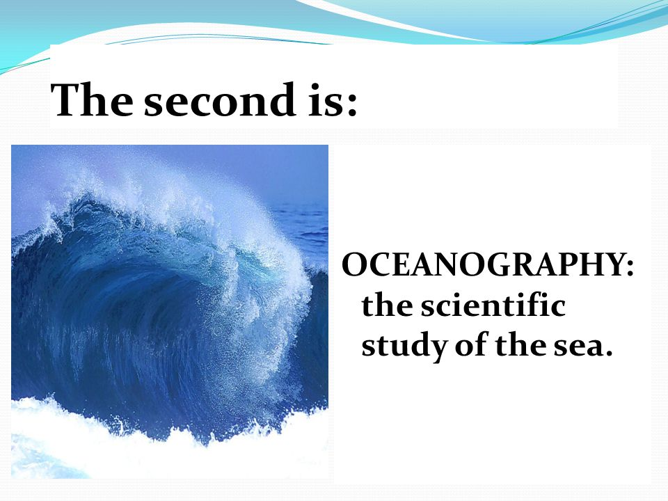 The second is: OCEANOGRAPHY: the scientific study of the sea.