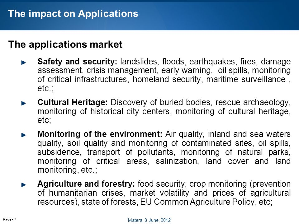 Page  7 The impact on Applications The applications market Safety and security: landslides, floods, earthquakes, fires, damage assessment, crisis management, early warning, oil spills, monitoring of critical infrastructures, homeland security, maritime surveillance, etc.; Cultural Heritage: Discovery of buried bodies, rescue archaeology, monitoring of historical city centers, monitoring of cultural heritage, etc; Monitoring of the environment: Air quality, inland and sea waters quality, soil quality and monitoring of contaminated sites, oil spills, subsidence, transport of pollutants, monitoring of natural parks, monitoring of critical areas, salinization, land cover and land monitoring, etc.; Agriculture and forestry: food security, crop monitoring (prevention of humanitarian crises, market volatility and prices of agricultural resources), state of forests, EU Common Agriculture Policy, etc; Matera, 8 June, 2012