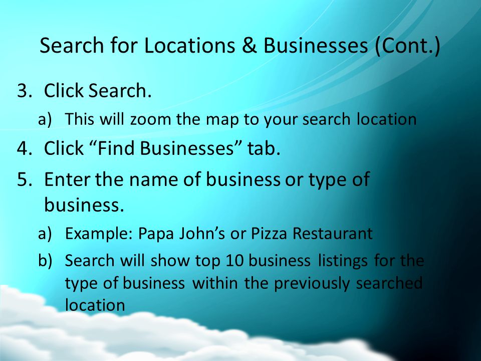 "Search for Locations & Businesses (Cont.) 3.Click Search. a)This will zoom the map to your search location 4.Click ""Find Businesses"" tab. 5.Enter the"