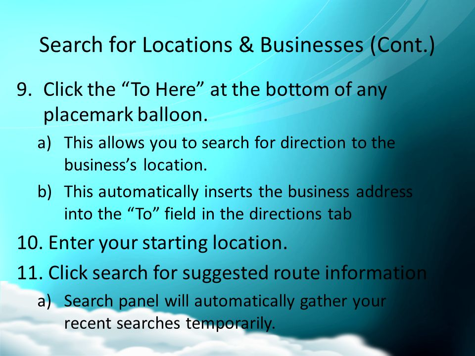 Search for Locations & Businesses (Cont.) 12.Double click any previous searches to revisit those locations 13.Drag any of the temporary searches into My Places to save your favorite search results.