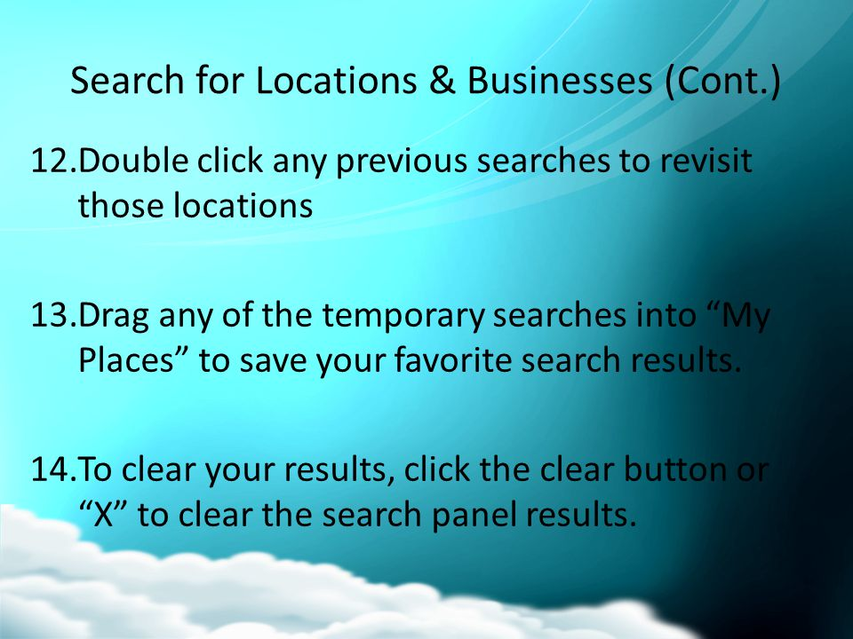 Search for Locations & Businesses (Cont.) 12.Double click any previous searches to revisit those locations 13.Drag any of the temporary searches into