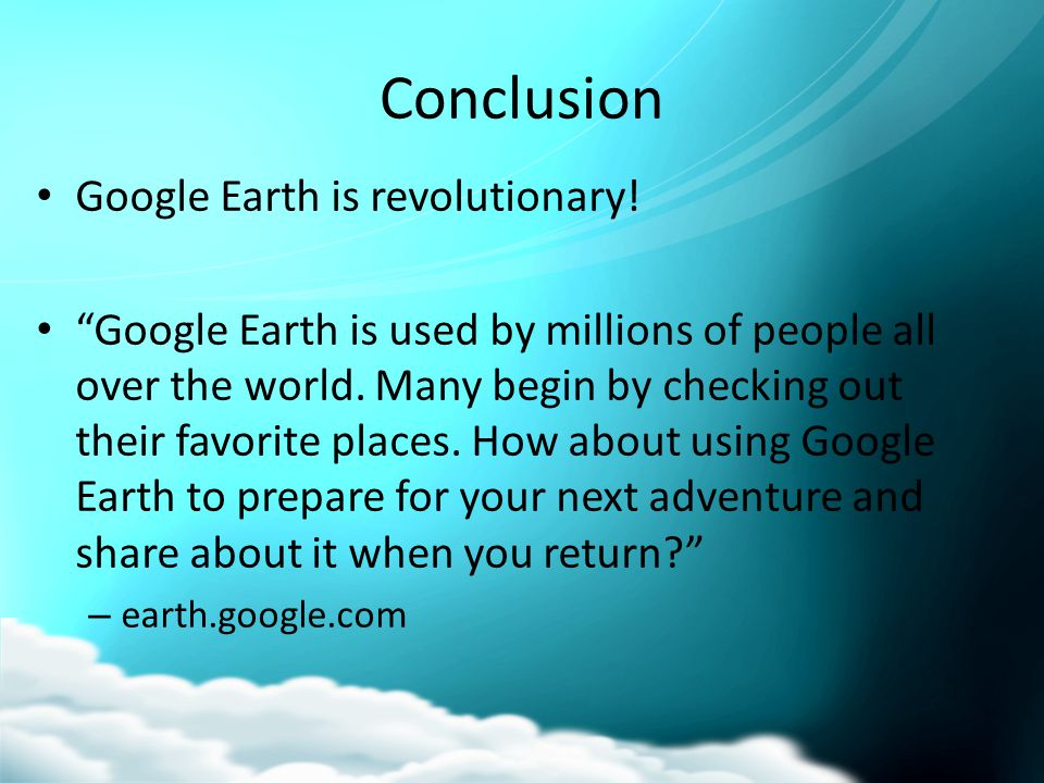 "Conclusion Google Earth is revolutionary! ""Google Earth is used by millions of people all over the world. Many begin by checking out their favorite pl"