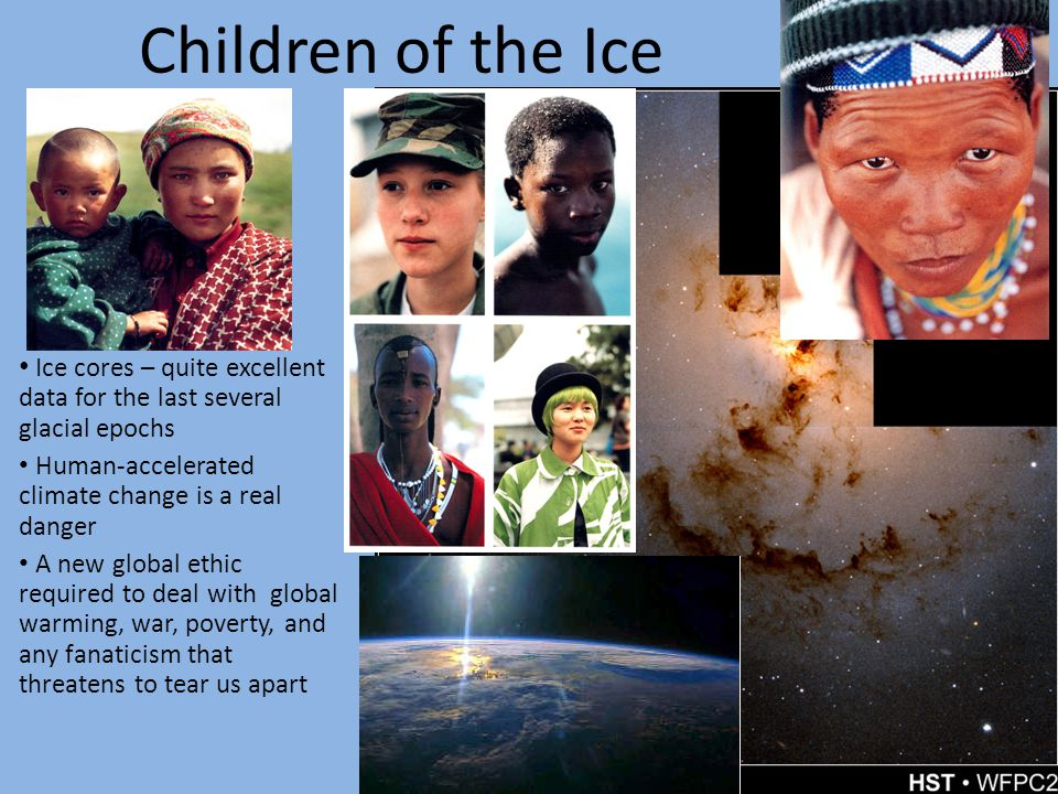 Children of the Ice Ice cores – quite excellent data for the last several glacial epochs Human-accelerated climate change is a real danger A new global ethic required to deal with global warming, war, poverty, and any fanaticism that threatens to tear us apart