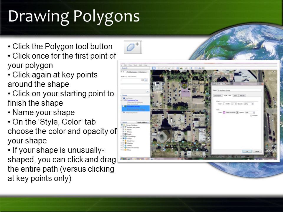 Drawing Polygons Click the Polygon tool button Click once for the first point of your polygon Click again at key points around the shape Click on your starting point to finish the shape Name your shape On the 'Style, Color' tab choose the color and opacity of your shape If your shape is unusually- shaped, you can click and drag the entire path (versus clicking at key points only)