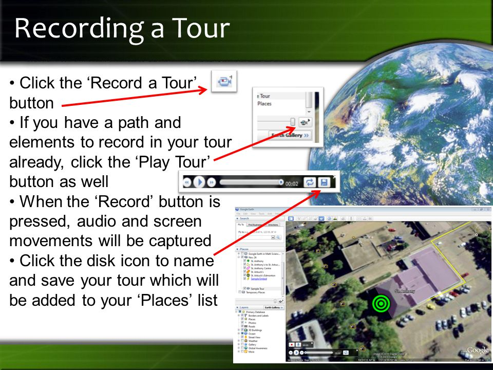 Recording a Tour Click the 'Record a Tour' button If you have a path and elements to record in your tour already, click the 'Play Tour' button as well When the 'Record' button is pressed, audio and screen movements will be captured Click the disk icon to name and save your tour which will be added to your 'Places' list