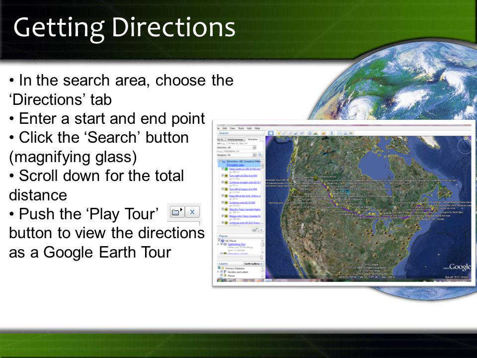 Getting Directions In the search area, choose the 'Directions' tab Enter a start and end point Click the 'Search' button (magnifying glass) Scroll down for the total distance Push the 'Play Tour' button to view the directions as a Google Earth Tour