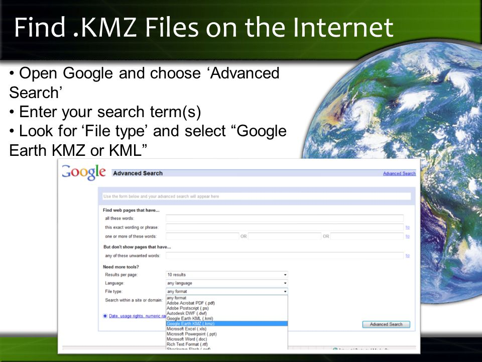 Find.KMZ Files on the Internet Open Google and choose 'Advanced Search' Enter your search term(s) Look for 'File type' and select Google Earth KMZ or KML